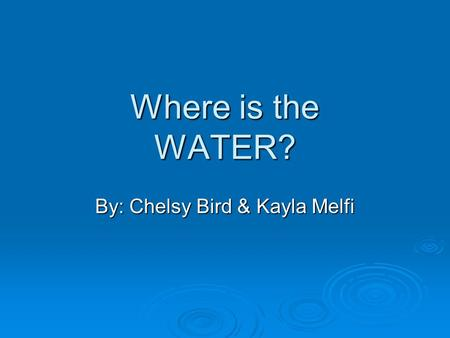 Where is the WATER? By: Chelsy Bird & Kayla Melfi.