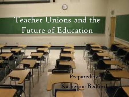 Teacher Unions and the Future of Education Prepared by K atherine B edford.