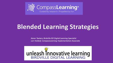 Blended Learning Strategies Karen Teeters, Birdville ISD Digital Learning Specialist Lori Holdorf, CompassLearning Implementation Associate.