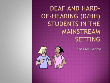 By: Pam George  How will I communicate with this student?  Do I need to learn sign language?  Can he/she hear me when I am teaching a lesson?  Who.