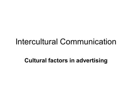 Intercultural Communication Cultural factors in advertising.