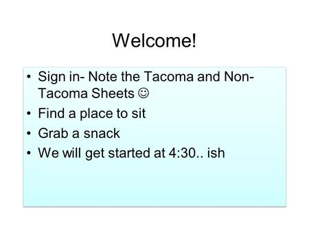 Welcome! Sign in- Note the Tacoma and Non- Tacoma Sheets Find a place to sit Grab a snack We will get started at 4:30.. ish Sign in- Note the Tacoma and.