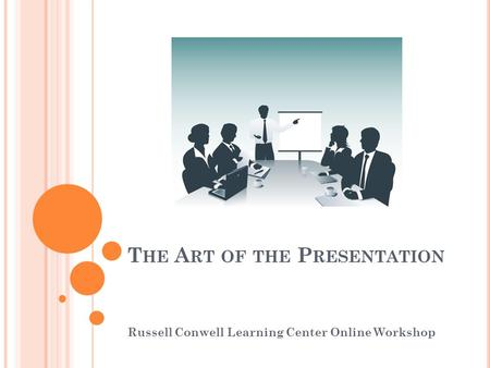 T HE A RT OF THE P RESENTATION Russell Conwell Learning Center Online Workshop.