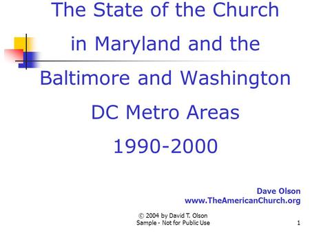 © 2004 by David T. Olson Sample - Not for Public Use1 A Sample Presentation of The State of the Church in Maryland and the Baltimore and Washington DC.