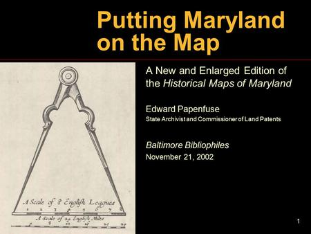 1 Putting Maryland on the Map A New and Enlarged Edition of the Historical Maps of Maryland Edward Papenfuse State Archivist and Commissioner of Land Patents.
