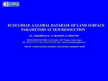 ECOCLIMAP, A GLOBAL DATABASE OF LAND SURFACE PARAMETERS AT 1KM RESOLUTION J.L. CHAMPEAUX, V. MASSON, F. CHAUVIN METEO-FRANCE/CNRM, 42, Av Coriolis, 31057.