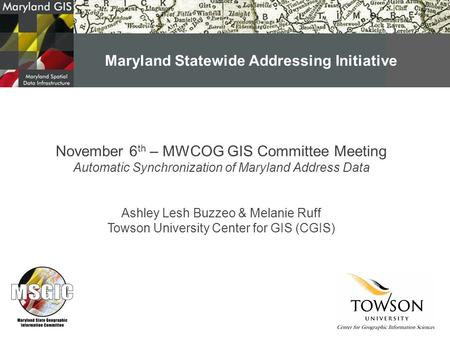 November 6 th – MWCOG GIS Committee Meeting Automatic Synchronization of Maryland Address Data Ashley Lesh Buzzeo & Melanie Ruff Towson University Center.