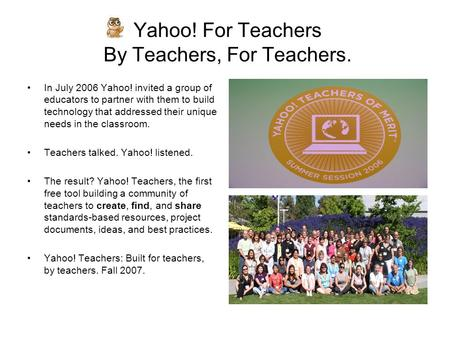Yahoo! For Teachers By Teachers, For Teachers. In July 2006 Yahoo! invited a group of educators to partner with them to build technology that addressed.