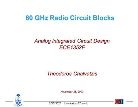 ECE1352F University of Toronto 1 60 GHz Radio Circuit Blocks 60 GHz Radio Circuit Blocks Analog Integrated Circuit Design ECE1352F Theodoros Chalvatzis.