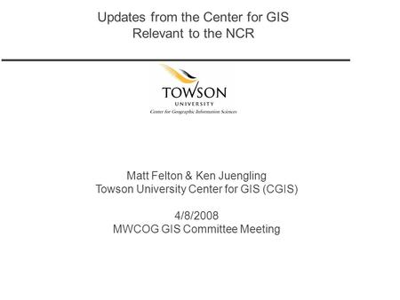 Updates from the Center for GIS Relevant to the NCR Matt Felton & Ken Juengling Towson University Center for GIS (CGIS) 4/8/2008 MWCOG GIS Committee Meeting.