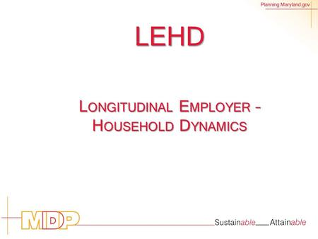 Planning.Maryland.gov LEHD L ONGITUDINAL E MPLOYER – H OUSEHOLD D YNAMICS.
