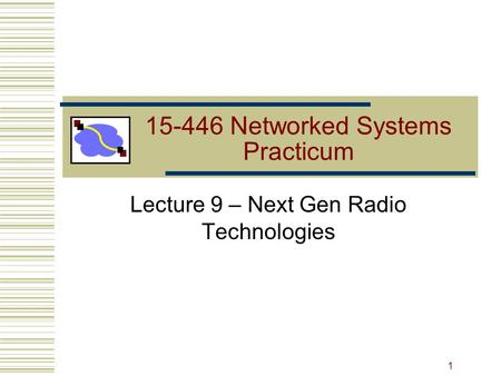 15-446 Networked Systems Practicum Lecture 9 – Next Gen Radio Technologies 1.