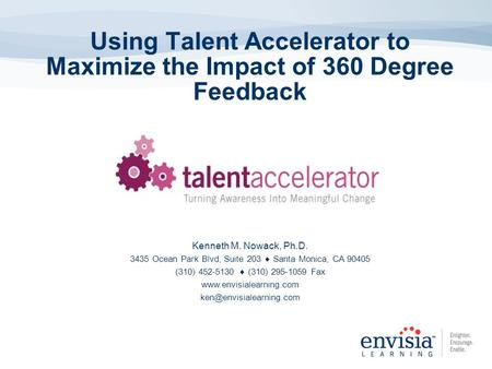 Using Talent Accelerator to Maximize the Impact of 360 Degree Feedback Kenneth M. Nowack, Ph.D. 3435 Ocean Park Blvd, Suite 203  Santa Monica, CA 90405.