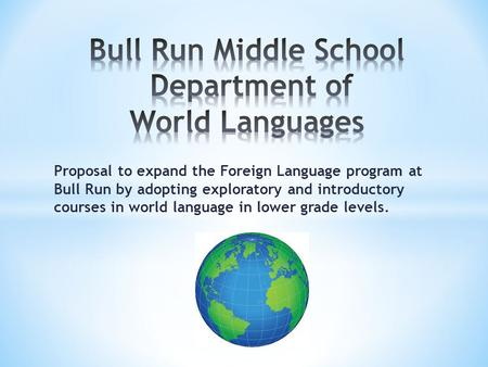 Proposal to expand the Foreign Language program at Bull Run by adopting exploratory and introductory courses in world language in lower grade levels.