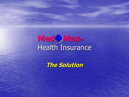 Med Max tm Health Insurance The Solution. Med Max tm The Health Insurance Crisis  2000 the first round of mini-meds For groups only  2002 followed with.