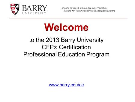 To the 2013 Barry University CFP ® Certification Professional Education Program www.barry.edu/ce www.barry.edu/ce SCHOOL OF ADULT AND CONTINUING EDUCATION.