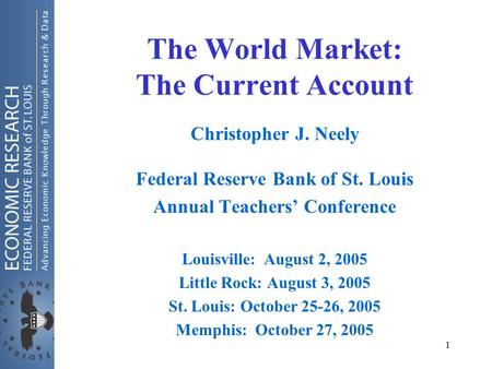 1 The World Market: The Current Account Christopher J. Neely Federal Reserve Bank of St. Louis Annual Teachers' Conference Louisville: August 2, 2005 Little.