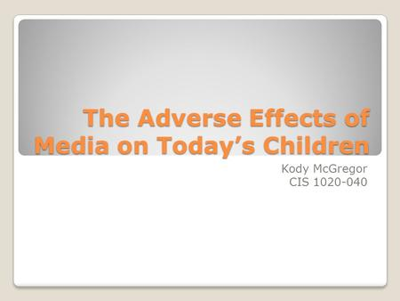 The Adverse Effects of Media on Today's Children Kody McGregor CIS 1020-040.