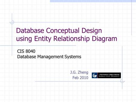 Database Conceptual Design using Entity Relationship Diagram J.G. Zheng Feb 2010 CIS 8040 Database Management Systems.