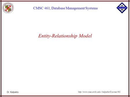 Dr. Kalpakis CMSC 461, Database Management Systems  Entity-Relationship Model.