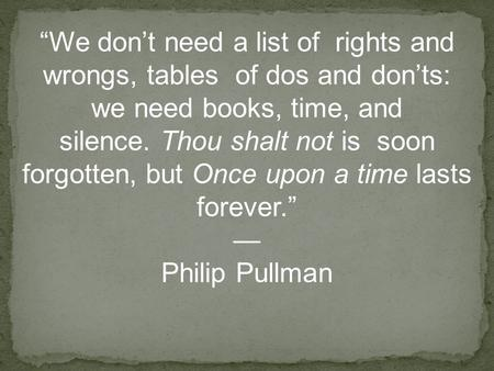 """We don't need a list of rights and wrongs, tables of dos and don'ts: we need books, time, and silence. Thou shalt not is soon forgotten, but Once upon."