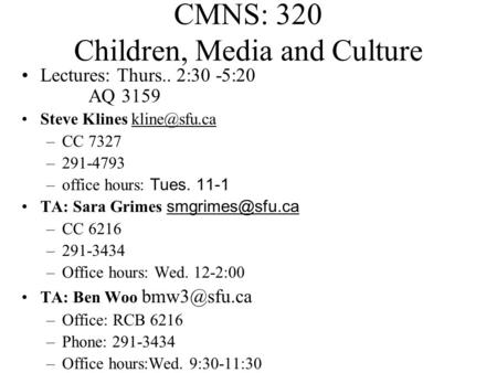 CMNS: 320 Children, Media and Culture Lectures: Thurs.. 2:30 -5:20 AQ 3159 <strong>Steve</strong> Klines –CC 7327 –291-4793 –office hours: Tues. 11-1 TA: Sara.