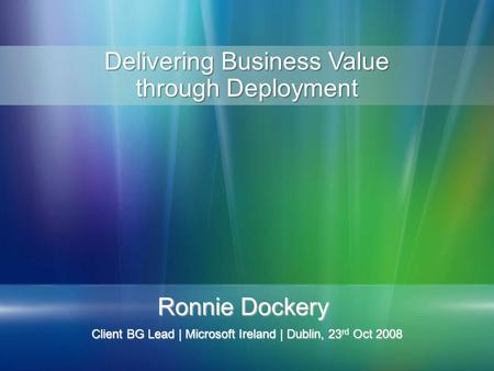 Ronnie Dockery Client BG Lead | Microsoft Ireland | Dublin, 23 rd Oct 2008 Delivering Business Value through Deployment.