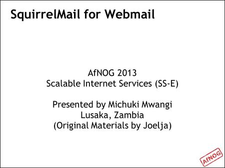 SquirrelMail for Webmail AfNOG 2013 Scalable Internet Services (SS-E) Presented by Michuki Mwangi Lusaka, Zambia (Original Materials by Joelja)
