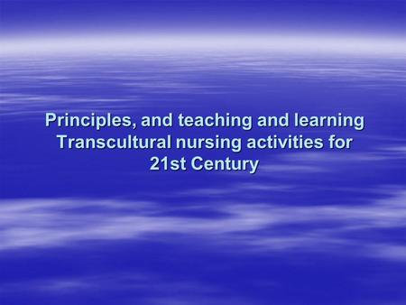 Principles, and teaching and learning Transcultural nursing activities for 21st Century.