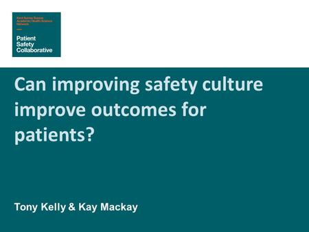 Can improving safety culture improve outcomes for patients? Tony Kelly & Kay Mackay.