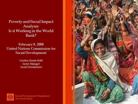 Social Development Department The World Bank Poverty and Social Impact Analysis: Is it Working in the World Bank? February 8, 2008 United Nations Commission.