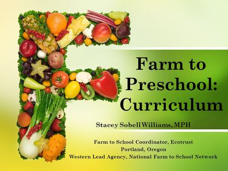 Farm to Preschool: Curriculum Stacey Sobell Williams, MPH Farm to School Coordinator, Ecotrust Portland, Oregon Western Lead Agency, National Farm to School.