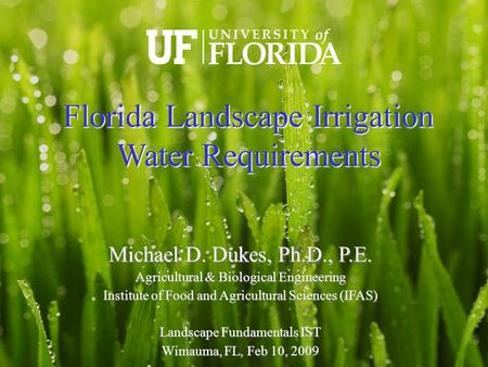 Michael D. Dukes, Ph.D., P.E. Agricultural & Biological Engineering Institute of Food and Agricultural Sciences (IFAS)‏ Landscape Fundamentals IST Wimauma,