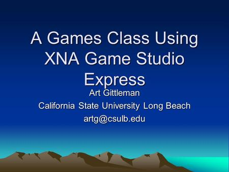 A Games Class Using XNA Game Studio Express Art Gittleman California State University Long Beach