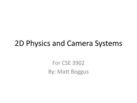 2D Physics and Camera Systems For CSE 3902 By: Matt Boggus.