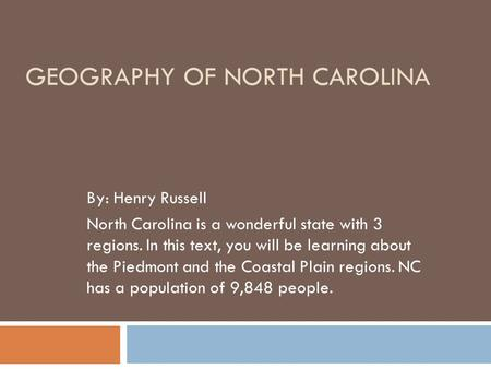 GEOGRAPHY OF NORTH CAROLINA By: Henry Russell North Carolina is a wonderful state with 3 regions. In this text, you will be learning about the Piedmont.