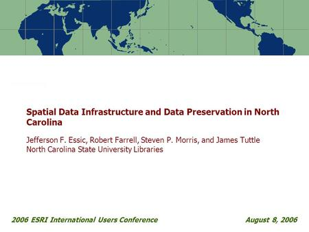 2006 ESRI International Users ConferenceAugust 8, 2006 Spatial Data Infrastructure and Data Preservation in North Carolina Jefferson F. Essic, Robert Farrell,