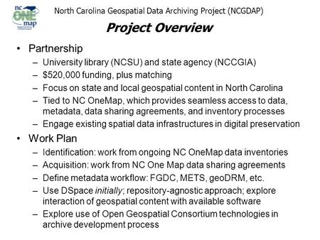 North Carolina Geospatial Data Archiving Project (NCGDAP) Project Overview Partnership –University library (NCSU) and state agency (NCCGIA) –$520,000 funding,