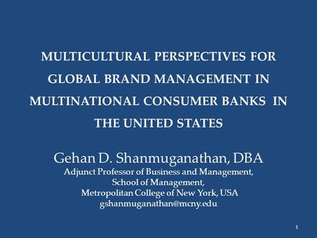 MULTICULTURAL PERSPECTIVES FOR GLOBAL BRAND MANAGEMENT IN MULTINATIONAL CONSUMER BANKS IN THE UNITED STATES Gehan D. Shanmuganathan, DBA Adjunct Professor.