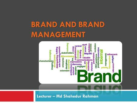 BRAND AND BRAND MANAGEMENT Lecturer – Md Shahedur Rahman.