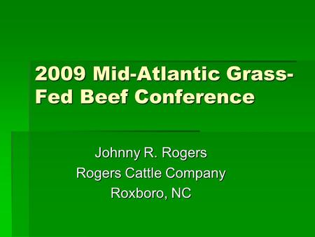 2009 Mid-Atlantic Grass- Fed Beef Conference Johnny R. Rogers Rogers Cattle Company Roxboro, NC.