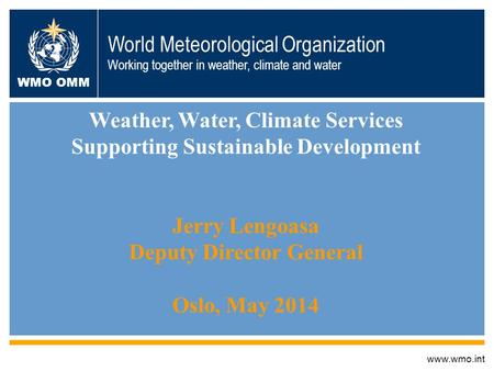 Www.wmo.int Weather, Water, Climate Services Supporting Sustainable Development Jerry Lengoasa Deputy Director General Oslo, May 2014 World Meteorological.