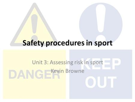 Safety procedures in sport Unit 3: Assessing risk in sport Kevin Browne.