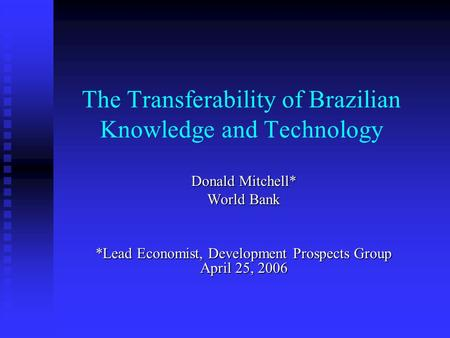 The Transferability of Brazilian Knowledge and Technology Donald Mitchell* World Bank *Lead Economist, Development Prospects Group April 25, 2006.