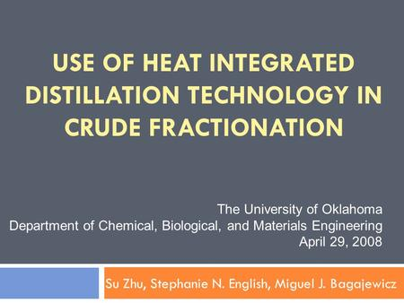 USE OF HEAT INTEGRATED DISTILLATION TECHNOLOGY IN CRUDE FRACTIONATION Su Zhu, Stephanie N. English, Miguel J. Bagajewicz The University of Oklahoma Department.