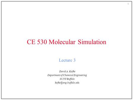 1 CE 530 Molecular Simulation Lecture 3 David A. Kofke Department of Chemical Engineering SUNY Buffalo