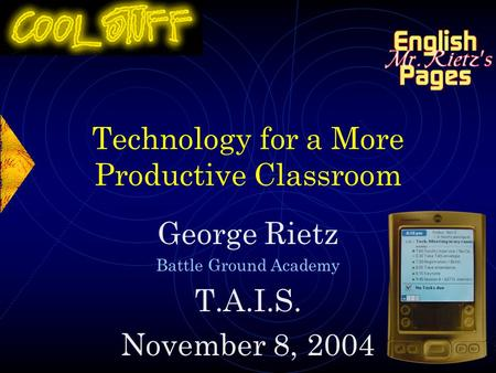 Technology for a More Productive Classroom George Rietz Battle Ground Academy T.A.I.S. November 8, 2004.
