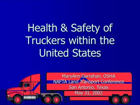 Health & Safety of Truckers within the United States MaryAnn Garrahan, OSHA NAFTA Land Transport Conference San Antonio, Texas May 31, 2002.