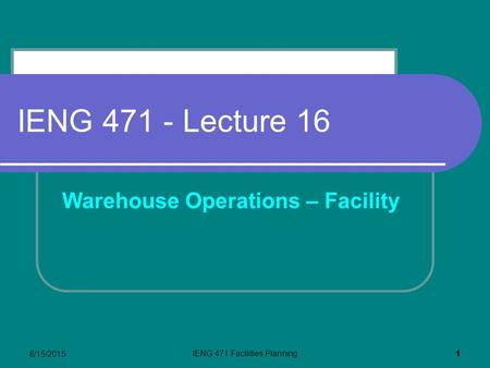 8/15/2015 IENG 471 Facilities Planning 1 IENG 471 - Lecture 16 Warehouse Operations – Facility.