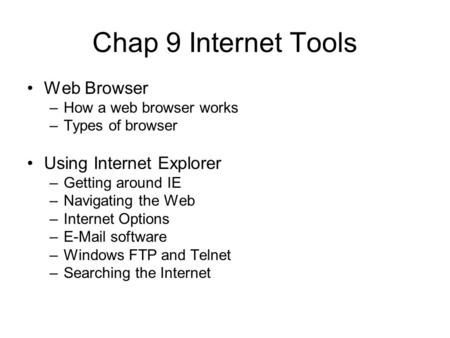 Chap 9 Internet Tools Web Browser –How a web browser works –Types of browser Using Internet Explorer –Getting around IE –Navigating the Web –Internet Options.